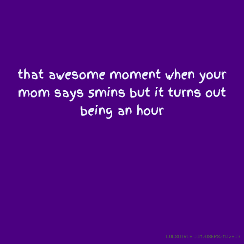 that awesome moment when your mom says 5mins but it turns out being an hour