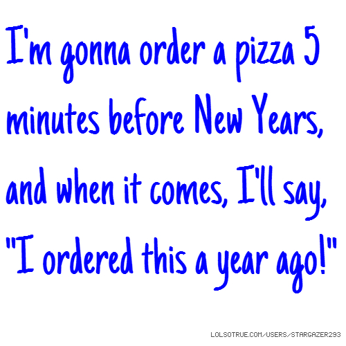 "I'm gonna order a pizza 5 minutes before New Years, and when it comes, I'll say, ""I ordered this a year ago!"""