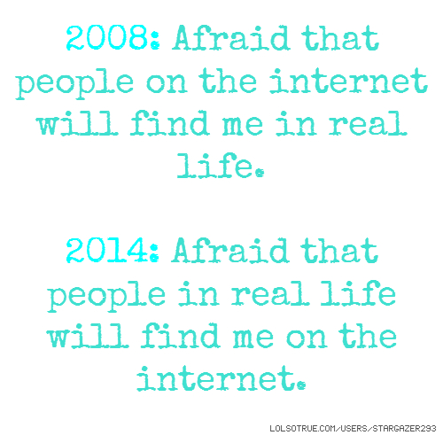 2008: Afraid that people on the internet will find me in real life. 2014: Afraid that people in real life will find me on the internet.