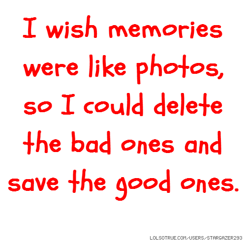 I wish memories were like photos, so I could delete the bad ones and save the good ones.
