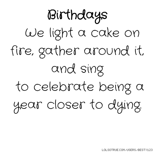 Birthdays We light a cake on fire, gather around it, and sing to celebrate being a year closer to dying.