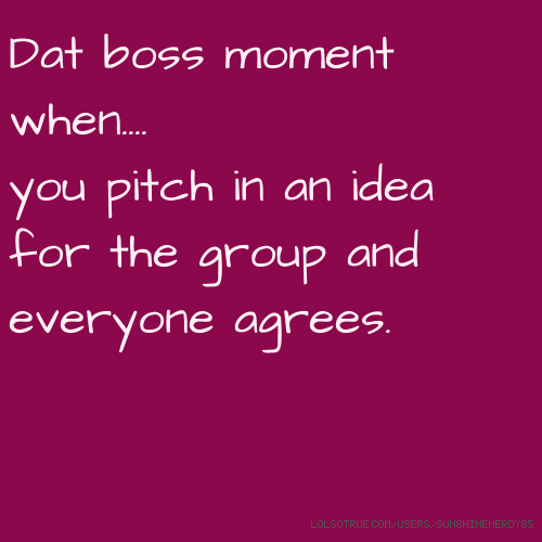 Dat boss moment when.... you pitch in an idea for the group and everyone agrees.
