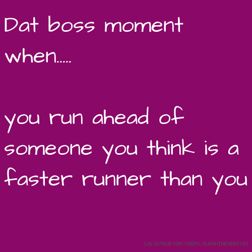 Dat boss moment when..... you run ahead of someone you think is a faster runner than you