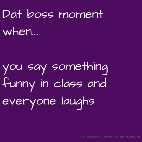Dat boss moment when.... you say something funny in class and everyone laughs