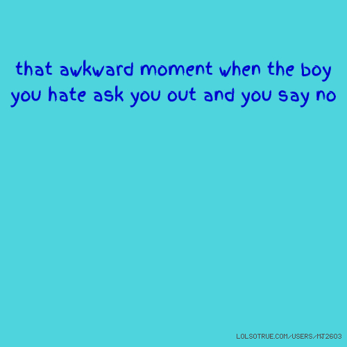 that awkward moment when the boy you hate ask you out and you say no