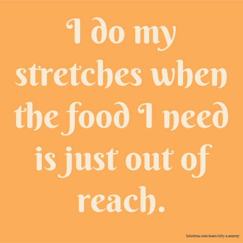 I do my stretches when the food I need is just out of reach.