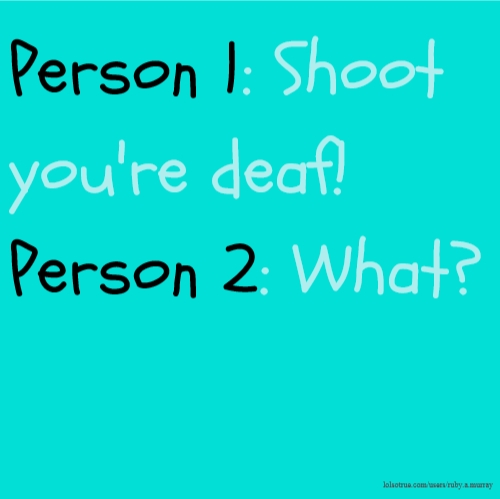 Person 1: Shoot you're deaf! Person 2: What?