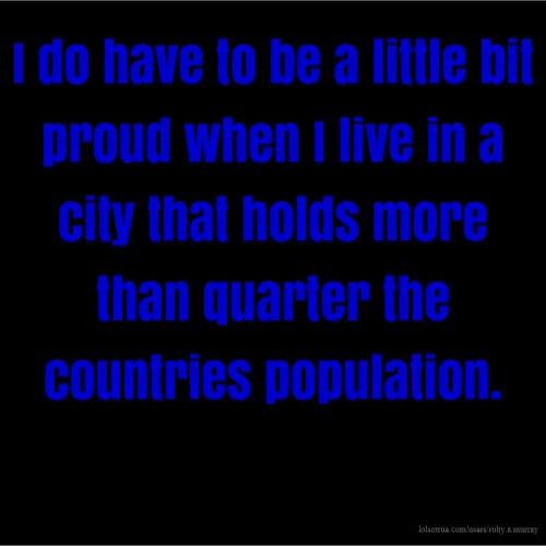 I do have to be a little bit proud when I live in a city that holds more than quarter the countries population.