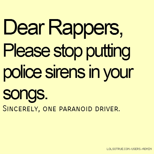 Dear Rappers, Please stop putting police sirens in your songs. Sincerely, one paranoid driver.