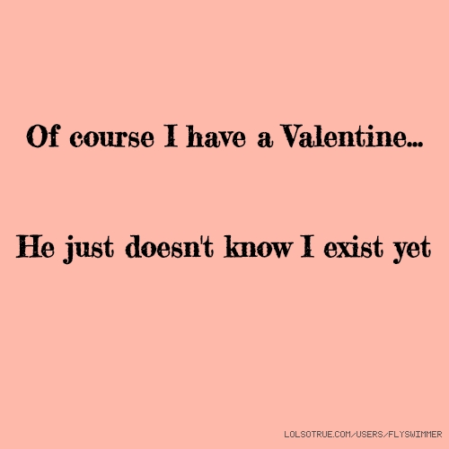 Of course I have a Valentine... He just doesn't know I exist yet