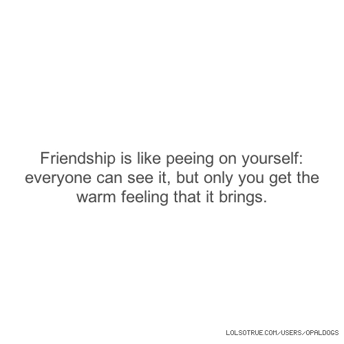 Friendship is like peeing on yourself: everyone can see it, but only you get the warm feeling that it brings.