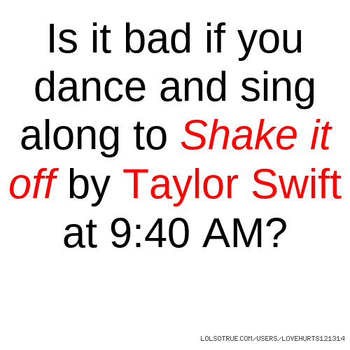 Is it bad if you dance and sing along to Shake it off by Taylor Swift at 9:40 AM?