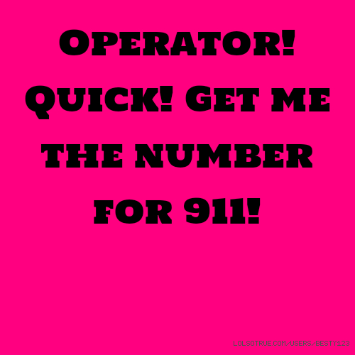 Operator! Quick! Get me the number for 911!