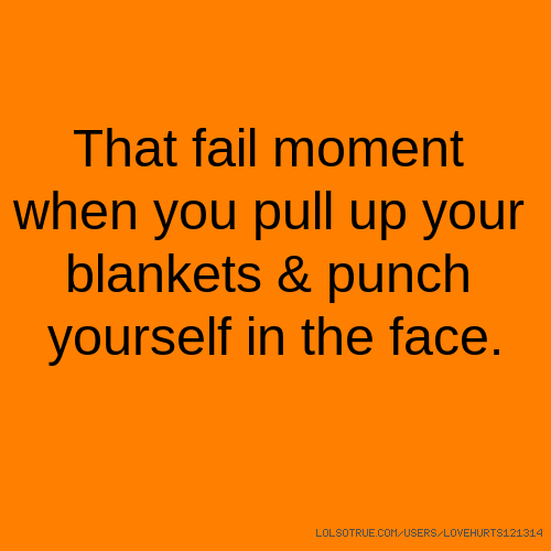 That fail moment when you pull up your blankets & punch yourself in the face.