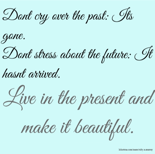 Dont cry over the past: Its gone. Dont stress about the future: It hasnt arrived. Live in the present and make it beautiful.