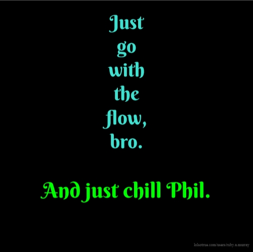 Just go with the flow, bro. And just chill Phil.