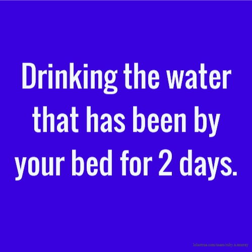 Drinking the water that has been by your bed for 2 days.
