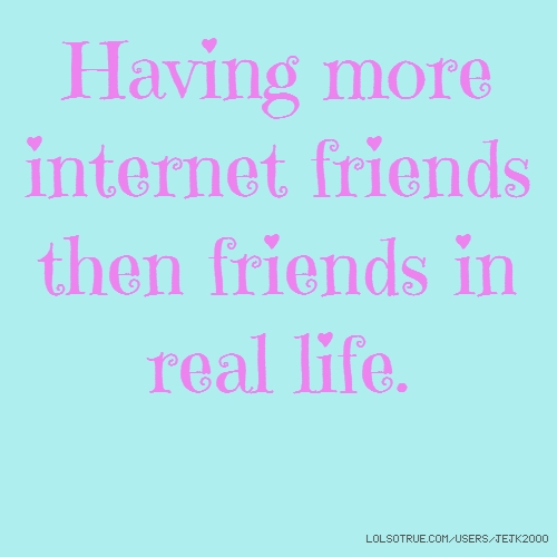 Having more internet friends then friends in real life.