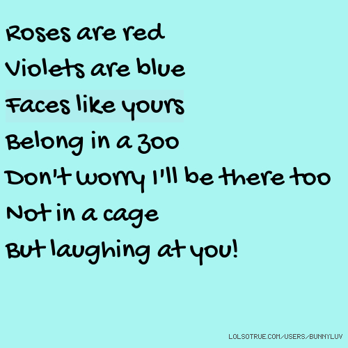Roses are red Violets are blue Faces like yours Belong in a zoo Don't worry I'll be there too Not in a cage But laughing at you!