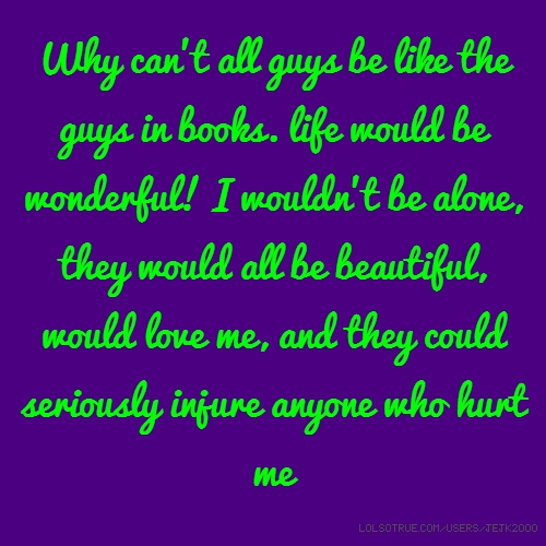 Why can't all guys be like the guys in books. life would be wonderful! I wouldn't be alone, they would all be beautiful, would love me, and they could seriously injure anyone who hurt me