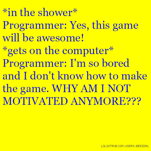 *in the shower* Programmer: Yes, this game will be awesome! *gets on the computer* Programmer: I'm so bored and I don't know how to make the game. WHY AM I NOT MOTIVATED ANYMORE???