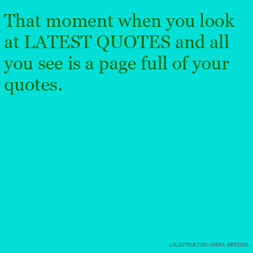 That moment when you look at LATEST QUOTES and all you see is a page full of your quotes.