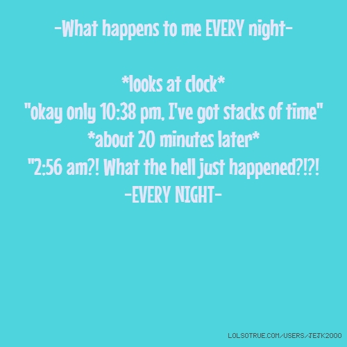 """-What happens to me EVERY night- *looks at clock* """"okay only 10:38 pm, I've got stacks of time"""" *about 20 minutes later* """"2:56 am?! What the hell just happened?!?! -EVERY NIGHT-"""