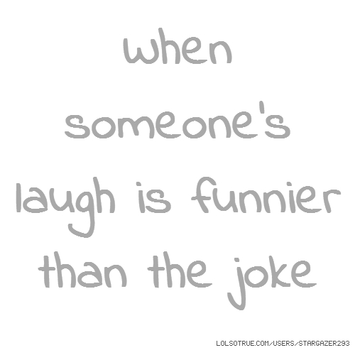 When someone's laugh is funnier than the joke