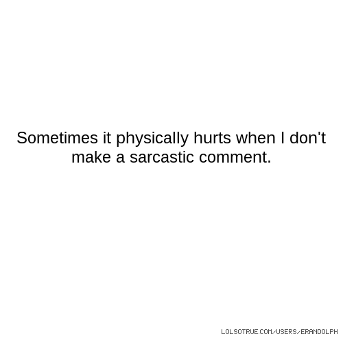 Sometimes it physically hurts when I don't make a sarcastic comment.
