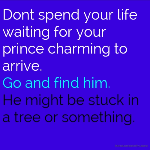 Dont spend your life waiting for your prince charming to arrive. Go and find him. He might be stuck in a tree or something.