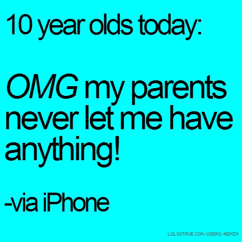 10 year olds today: OMG my parents never let me have anything! -via iPhone