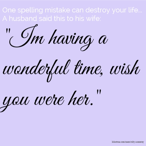 "One spelling mistake can destroy your life... A husband said this to his wife: ""Im having a wonderful time, wish you were her."""