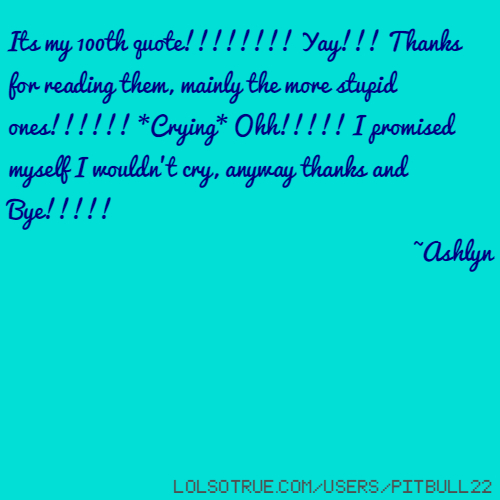 Its my 100th quote!!!!!!!! Yay!!! Thanks for reading them, mainly the more stupid ones!!!!!! *Crying* Ohh!!!!! I promised myself I wouldn't cry, anyway thanks and Bye!!!!! ~Ashlyn