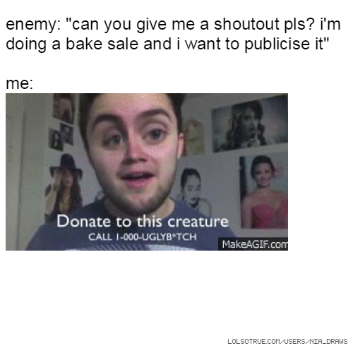 "enemy: ""can you give me a shoutout pls? i'm doing a bake sale and i want to publicise it"" me:"