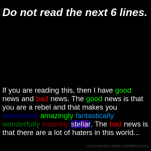 Do not read the next 6 lines. If you are reading this, then I have good news and bad news. The good news is that you are a rebel and that makes you awesomely amazingly fantastically wonderfully insanely stellar. The bad news is that there are a lot of haters in this world...