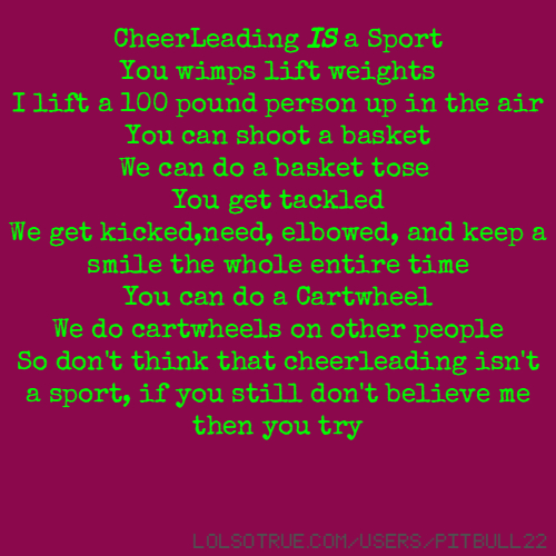 CheerLeading IS a Sport You wimps lift weights I lift a 100 pound person up in the air You can shoot a basket We can do a basket tose You get tackled We get kicked,need, elbowed, and keep a smile the whole entire time You can do a Cartwheel We do cartwheels on other people So don't think that cheerleading isn't a sport, if you still don't believe me then you try
