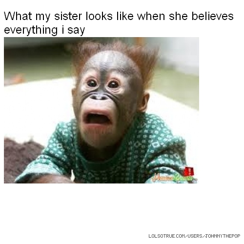 What my sister looks like when she believes everything i say