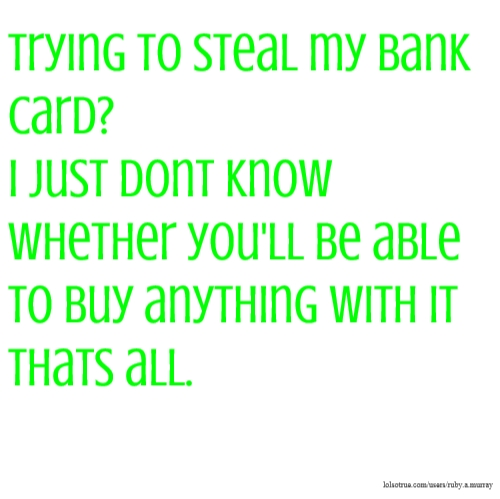 Trying to steal my bank card? I just dont know whether you'll be able to buy anything with it thats all.