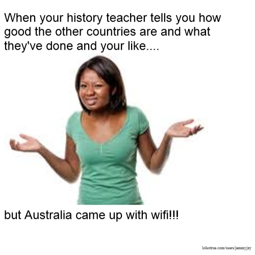 When your history teacher tells you how good the other countries are and what they've done and your like.... but Australia came up with wifi!!!