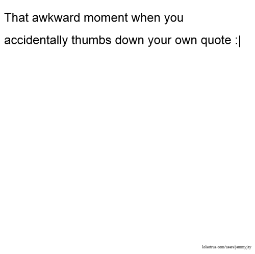 That awkward moment when you accidentally thumbs down your own quote :|