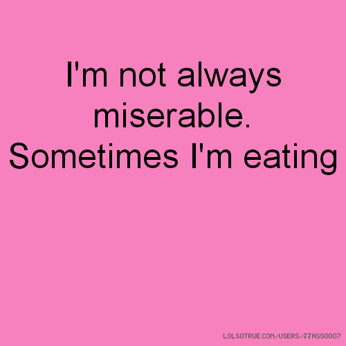 I'm not always miserable. Sometimes I'm eating