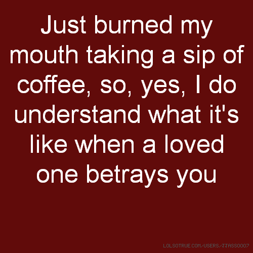 Just burned my mouth taking a sip of coffee, so, yes, I do understand what it's like when a loved one betrays you