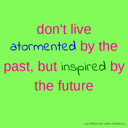 don't live atormented by the past, but inspired by the future