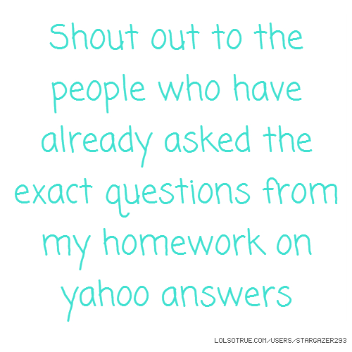 Shout out to the people who have already asked the exact questions from my homework on yahoo answers