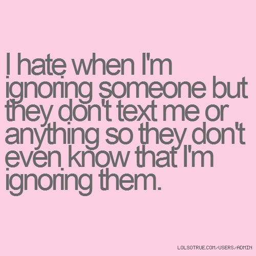 I hate when I'm ignoring someone but they don't text me or anything so they don't even know that I'm ignoring them.