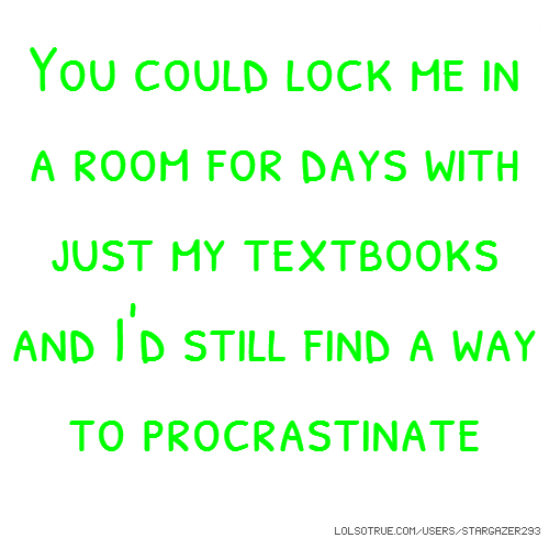 You could lock me in a room for days with just my textbooks and I'd still find a way to procrastinate