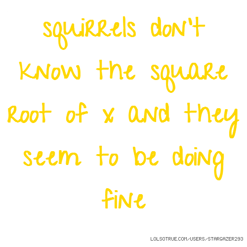 squirrels don't know the square root of x and they seem to be doing fine