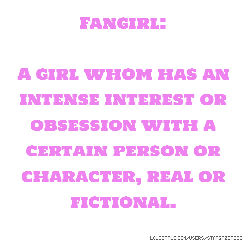 Fangirl: A girl whom has an intense interest or obsession with a certain person or character, real or fictional.