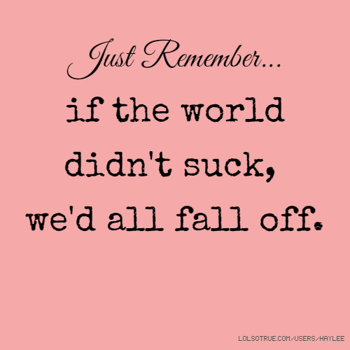 Just Remember... if the world didn't suck, we'd all fall off.
