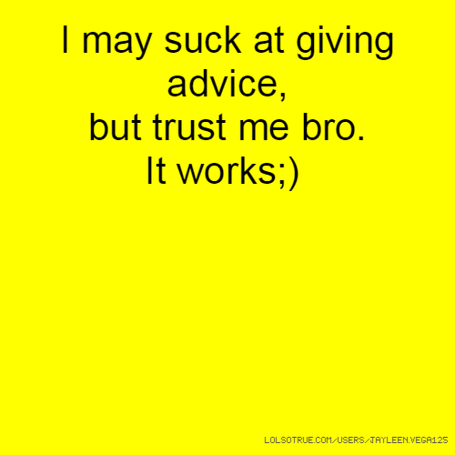 I may suck at giving advice, but trust me bro. It works;)